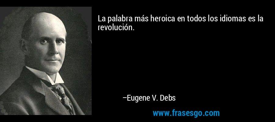La palabra más heroica en todos los idiomas es la revolución. – Eugene V. Debs