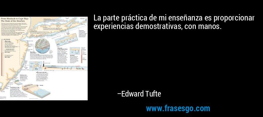 La parte práctica de mi enseñanza es proporcionar experiencias demostrativas, con manos. – Edward Tufte