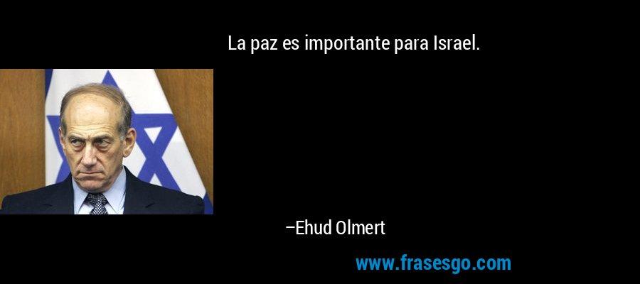 La paz es importante para Israel. – Ehud Olmert