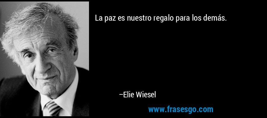 La paz es nuestro regalo para los demás. – Elie Wiesel