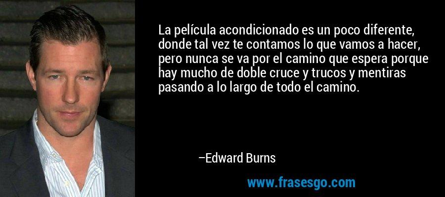 La película acondicionado es un poco diferente, donde tal vez te contamos lo que vamos a hacer, pero nunca se va por el camino que espera porque hay mucho de doble cruce y trucos y mentiras pasando a lo largo de todo el camino. – Edward Burns