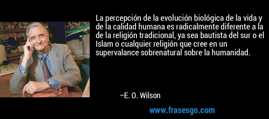 La percepción de la evolución biológica de la vida y de la calidad humana es radicalmente diferente a la de la religión tradicional, ya sea bautista del sur o el Islam o cualquier religión que cree en un supervalance sobrenatural sobre la humanidad. – E. O. Wilson