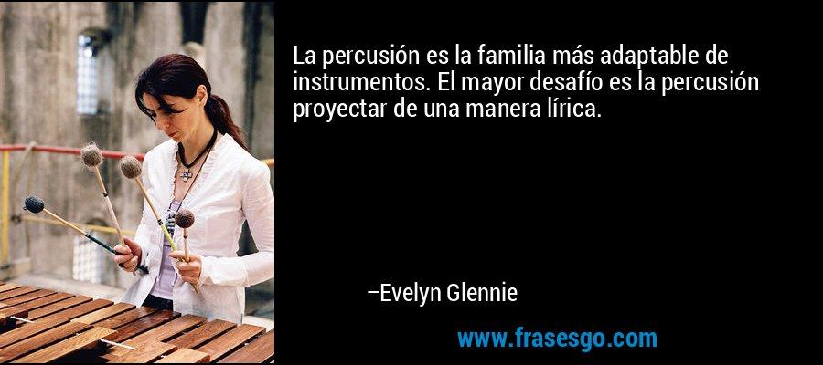 La percusión es la familia más adaptable de instrumentos. El mayor desafío es la percusión proyectar de una manera lírica. – Evelyn Glennie