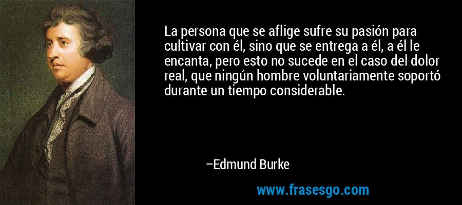 La persona que se aflige sufre su pasión para cultivar con él, sino que se entrega a él, a él le encanta, pero esto no sucede en el caso del dolor real, que ningún hombre voluntariamente soportó durante un tiempo considerable. – Edmund Burke