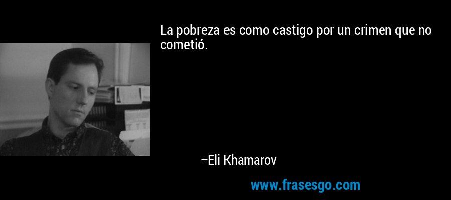 La pobreza es como castigo por un crimen que no cometió. – Eli Khamarov