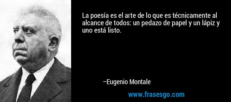 La poesía es el arte de lo que es técnicamente al alcance de todos: un pedazo de papel y un lápiz y uno está listo. – Eugenio Montale