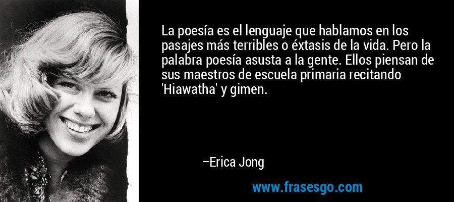 La poesía es el lenguaje que hablamos en los pasajes más terribles o éxtasis de la vida. Pero la palabra poesía asusta a la gente. Ellos piensan de sus maestros de escuela primaria recitando 'Hiawatha' y gimen. – Erica Jong