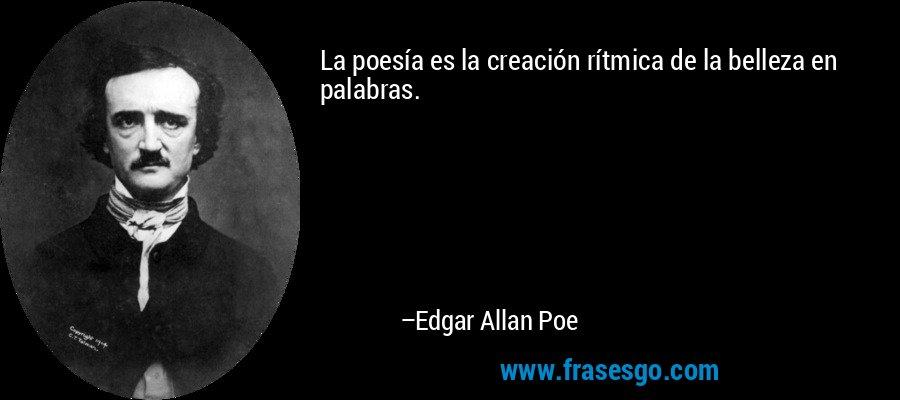 La poesía es la creación rítmica de la belleza en palabras. – Edgar Allan Poe