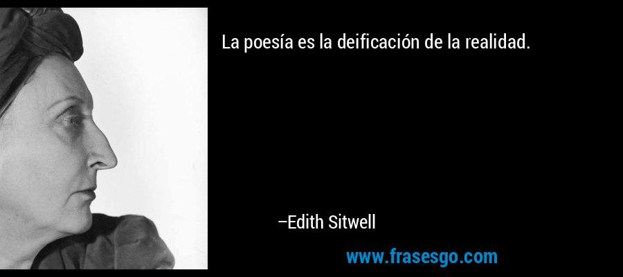 La poesía es la deificación de la realidad. – Edith Sitwell