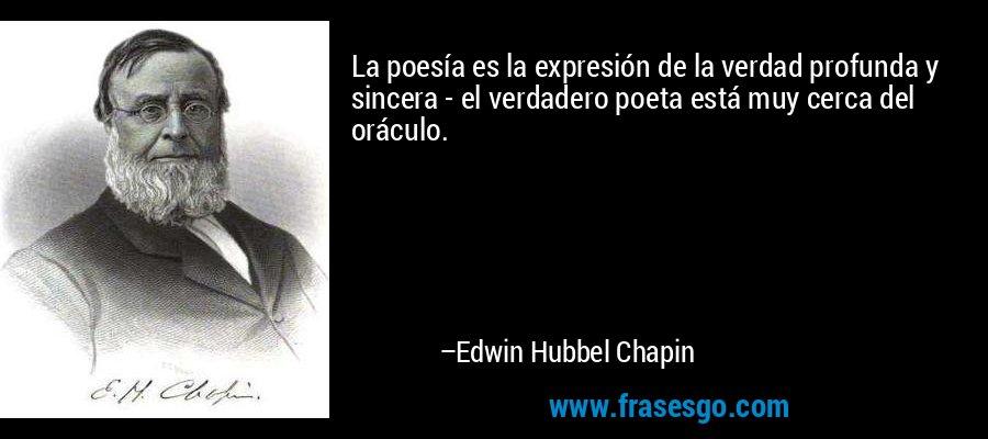 La poesía es la expresión de la verdad profunda y sincera - el verdadero poeta está muy cerca del oráculo. – Edwin Hubbel Chapin