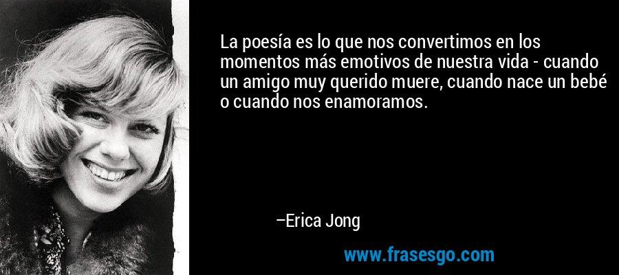 La poesía es lo que nos convertimos en los momentos más emotivos de nuestra vida - cuando un amigo muy querido muere, cuando nace un bebé o cuando nos enamoramos. – Erica Jong