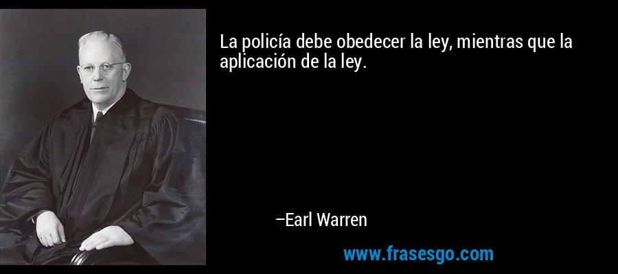 La policía debe obedecer la ley, mientras que la aplicación de la ley. – Earl Warren