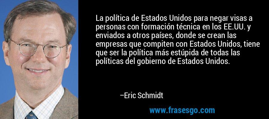 La política de Estados Unidos para negar visas a personas con formación técnica en los EE.UU. y enviados a otros países, donde se crean las empresas que compiten con Estados Unidos, tiene que ser la política más estúpida de todas las políticas del gobierno de Estados Unidos. – Eric Schmidt