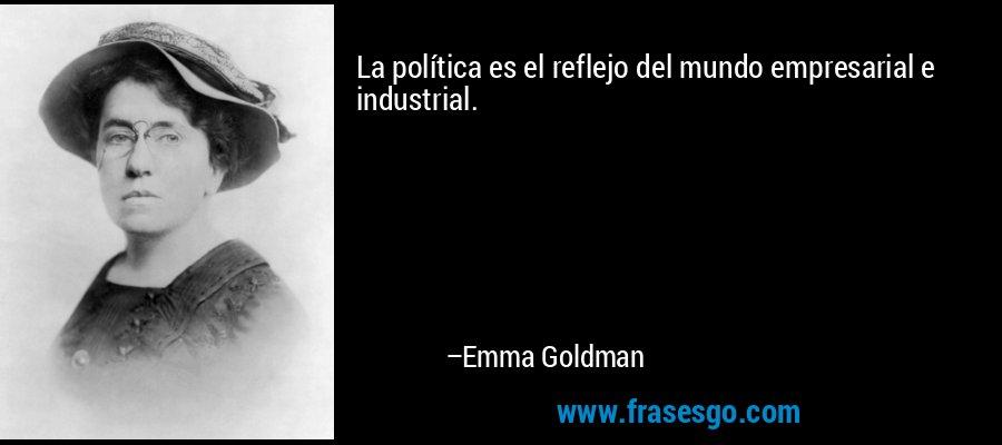 La política es el reflejo del mundo empresarial e industrial. – Emma Goldman