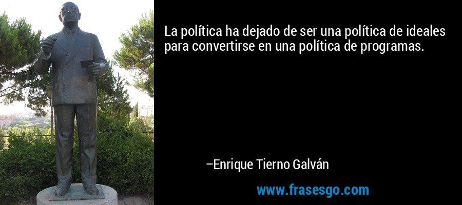 La política ha dejado de ser una política de ideales para convertirse en una política de programas. – Enrique Tierno Galván