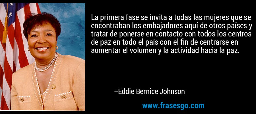 La primera fase se invita a todas las mujeres que se encontraban los embajadores aquí de otros países y tratar de ponerse en contacto con todos los centros de paz en todo el país con el fin de centrarse en aumentar el volumen y la actividad hacia la paz. – Eddie Bernice Johnson