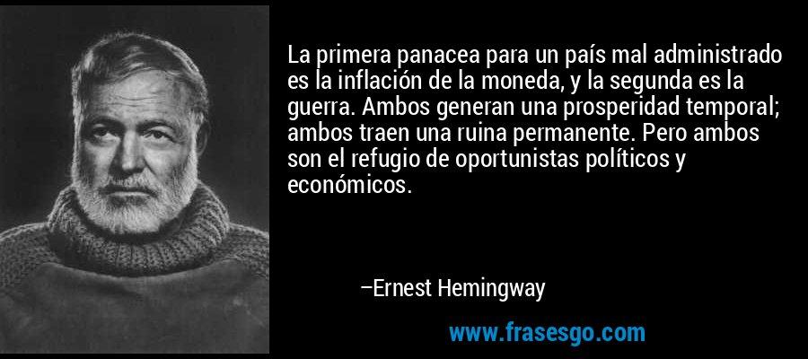 La primera panacea para un país mal administrado es la inflación de la moneda, y la segunda es la guerra. Ambos generan una prosperidad temporal; ambos traen una ruina permanente. Pero ambos son el refugio de oportunistas políticos y económicos. – Ernest Hemingway