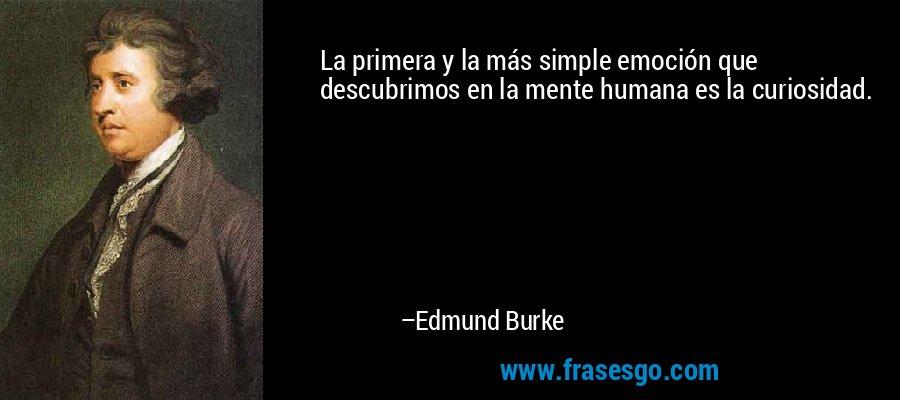 La primera y la más simple emoción que descubrimos en la mente humana es la curiosidad. – Edmund Burke