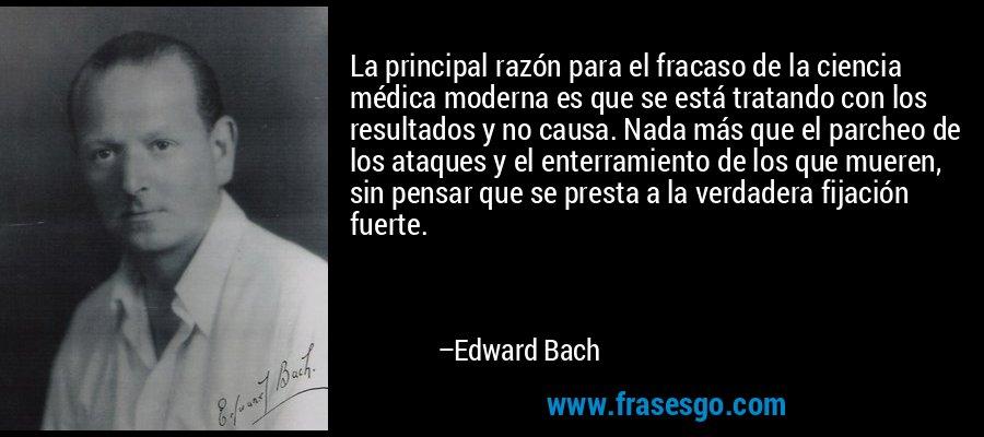 La principal razón para el fracaso de la ciencia médica moderna es que se está tratando con los resultados y no causa. Nada más que el parcheo de los ataques y el enterramiento de los que mueren, sin pensar que se presta a la verdadera fijación fuerte. – Edward Bach