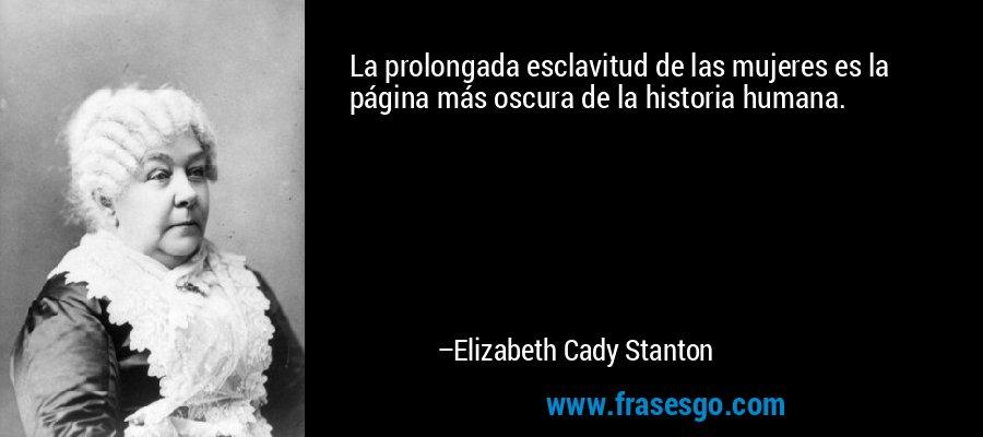 La prolongada esclavitud de las mujeres es la página más oscura de la historia humana. – Elizabeth Cady Stanton