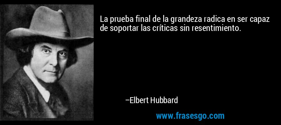 La prueba final de la grandeza radica en ser capaz de soportar las críticas sin resentimiento. – Elbert Hubbard