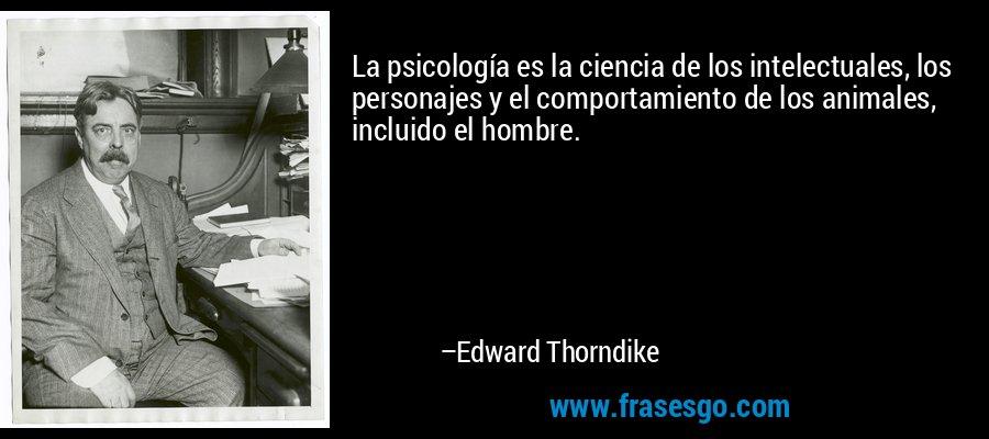 La psicología es la ciencia de los intelectuales, los personajes y el comportamiento de los animales, incluido el hombre. – Edward Thorndike