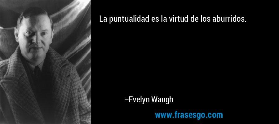 La puntualidad es la virtud de los aburridos. – Evelyn Waugh