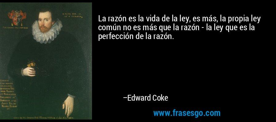 La razón es la vida de la ley, es más, la propia ley común no es más que la razón - la ley que es la perfección de la razón. – Edward Coke
