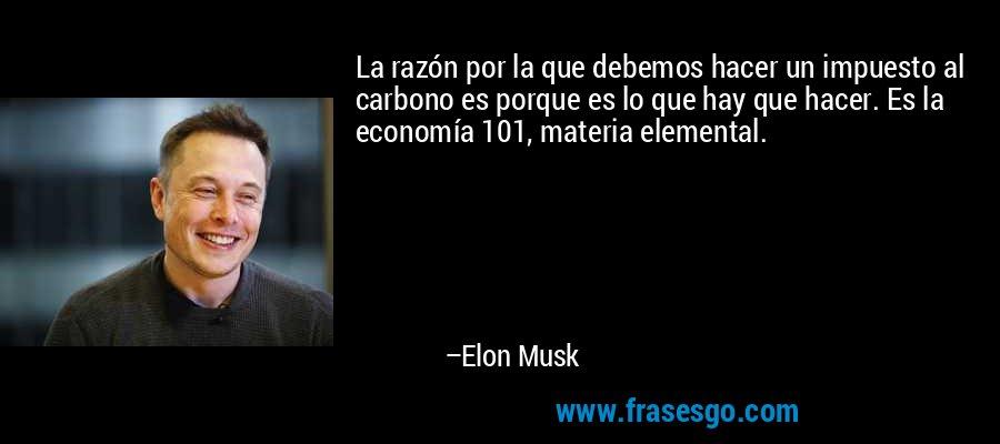 La razón por la que debemos hacer un impuesto al carbono es porque es lo que hay que hacer. Es la economía 101, materia elemental. – Elon Musk
