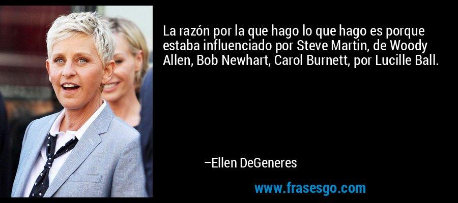 La razón por la que hago lo que hago es porque estaba influenciado por Steve Martin, de Woody Allen, Bob Newhart, Carol Burnett, por Lucille Ball. – Ellen DeGeneres