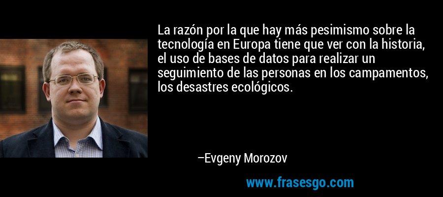 La razón por la que hay más pesimismo sobre la tecnología en Europa tiene que ver con la historia, el uso de bases de datos para realizar un seguimiento de las personas en los campamentos, los desastres ecológicos. – Evgeny Morozov