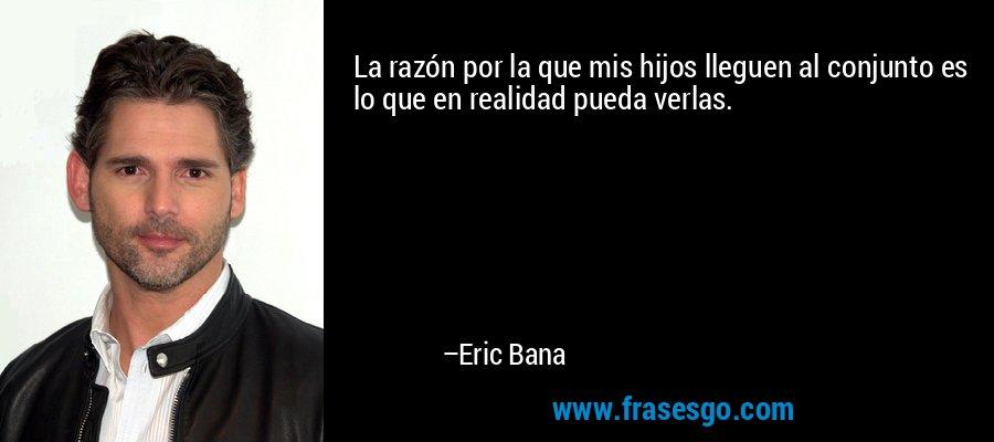 La razón por la que mis hijos lleguen al conjunto es lo que en realidad pueda verlas. – Eric Bana