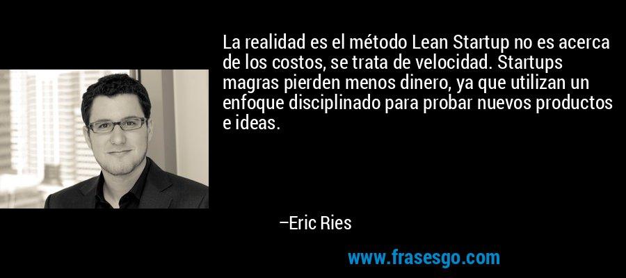 La realidad es el método Lean Startup no es acerca de los costos, se trata de velocidad. Startups magras pierden menos dinero, ya que utilizan un enfoque disciplinado para probar nuevos productos e ideas. – Eric Ries