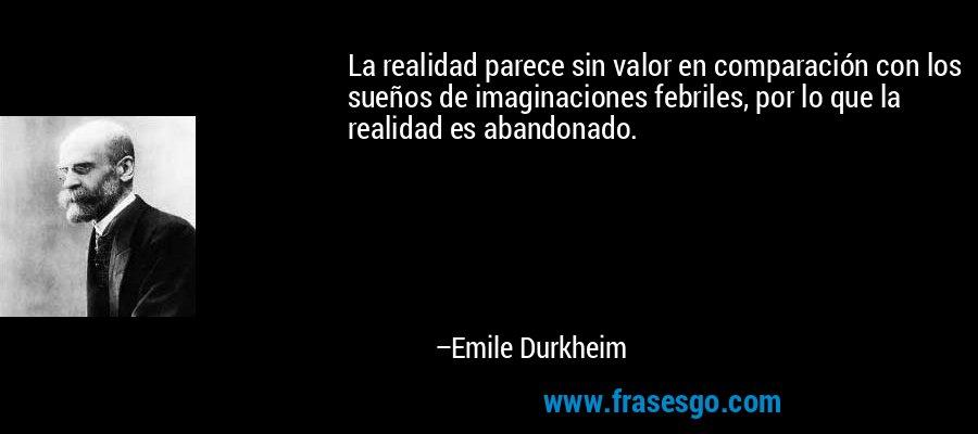 La realidad parece sin valor en comparación con los sueños de imaginaciones febriles, por lo que la realidad es abandonado. – Emile Durkheim