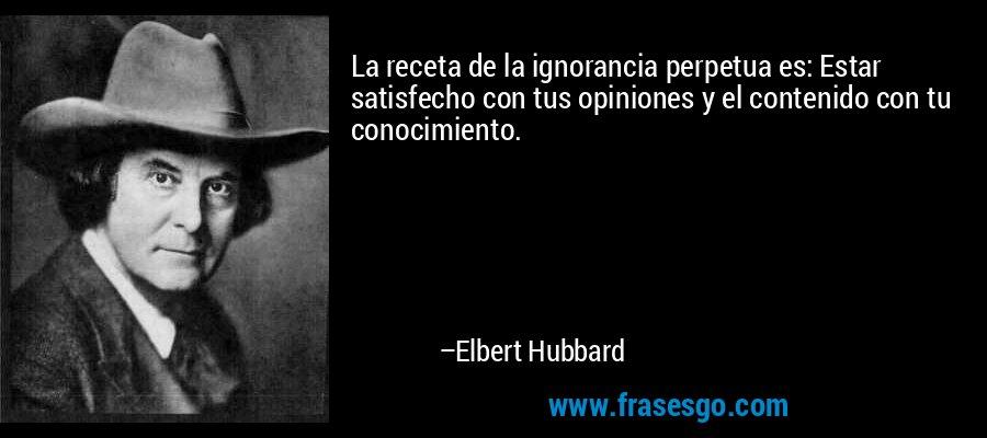 La receta de la ignorancia perpetua es: Estar satisfecho con tus opiniones y el contenido con tu conocimiento. – Elbert Hubbard