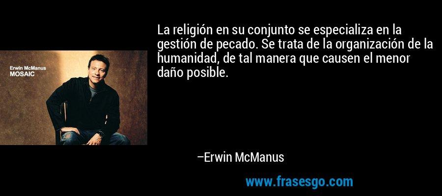 La religión en su conjunto se especializa en la gestión de pecado. Se trata de la organización de la humanidad, de tal manera que causen el menor daño posible. – Erwin McManus