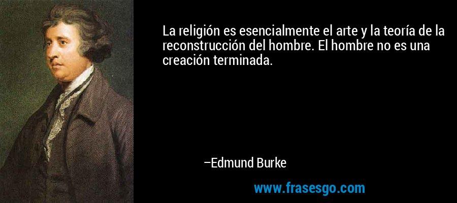 La religión es esencialmente el arte y la teoría de la reconstrucción del hombre. El hombre no es una creación terminada. – Edmund Burke
