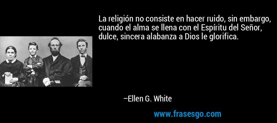 La religión no consiste en hacer ruido, sin embargo, cuando el alma se llena con el Espíritu del Señor, dulce, sincera alabanza a Dios le glorifica. – Ellen G. White