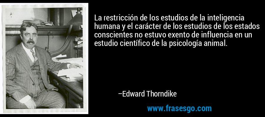 La restricción de los estudios de la inteligencia humana y el carácter de los estudios de los estados conscientes no estuvo exento de influencia en un estudio científico de la psicología animal. – Edward Thorndike
