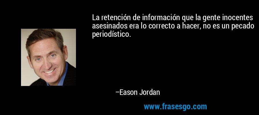 La retención de información que la gente inocentes asesinados era lo correcto a hacer, no es un pecado periodístico. – Eason Jordan