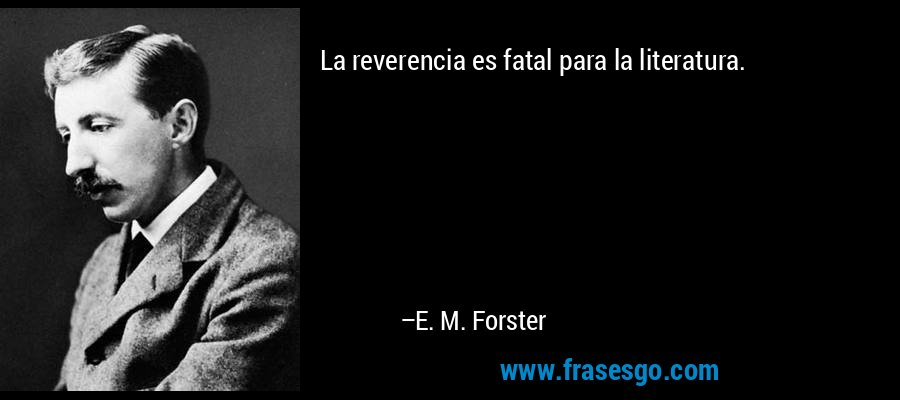 La reverencia es fatal para la literatura. – E. M. Forster