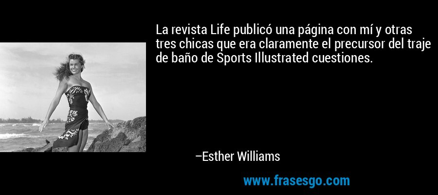 La revista Life publicó una página con mí y otras tres chicas que era claramente el precursor del traje de baño de Sports Illustrated cuestiones. – Esther Williams