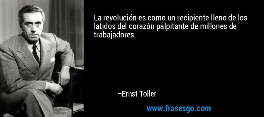 La revolución es como un recipiente lleno de los latidos del corazón palpitante de millones de trabajadores. – Ernst Toller