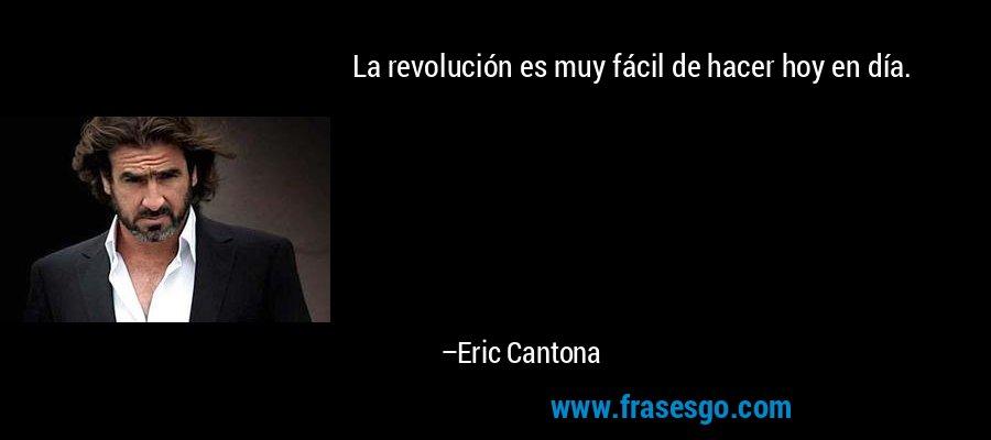 La revolución es muy fácil de hacer hoy en día. – Eric Cantona