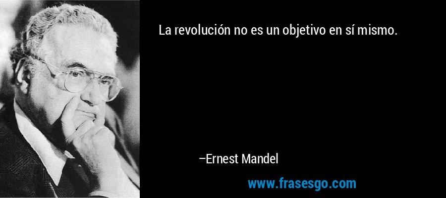 La revolución no es un objetivo en sí mismo. – Ernest Mandel