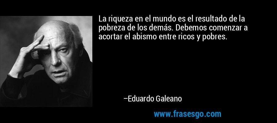 La riqueza en el mundo es el resultado de la pobreza de los demás. Debemos comenzar a acortar el abismo entre ricos y pobres. – Eduardo Galeano