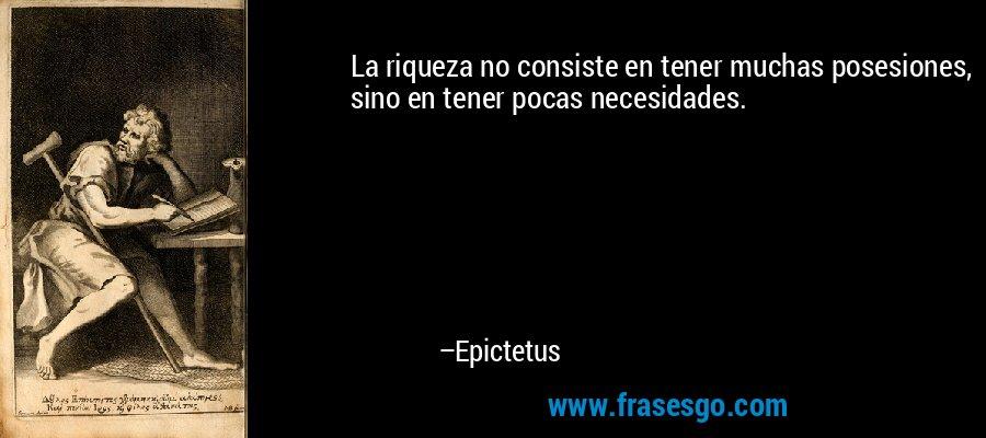 La riqueza no consiste en tener muchas posesiones, sino en tener pocas necesidades. – Epictetus