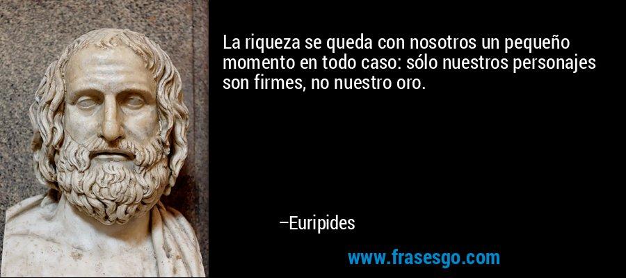 La riqueza se queda con nosotros un pequeño momento en todo caso: sólo nuestros personajes son firmes, no nuestro oro. – Euripides