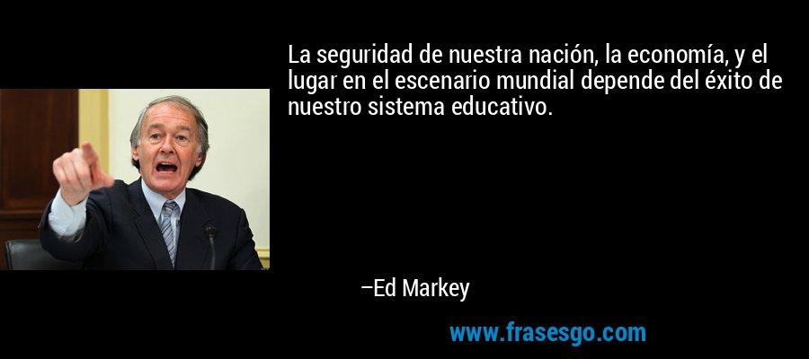 La seguridad de nuestra nación, la economía, y el lugar en el escenario mundial depende del éxito de nuestro sistema educativo. – Ed Markey