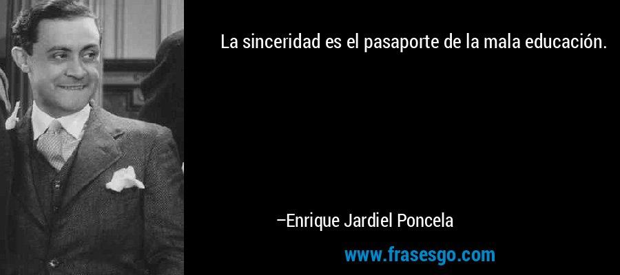 La sinceridad es el pasaporte de la mala educación. – Enrique Jardiel Poncela